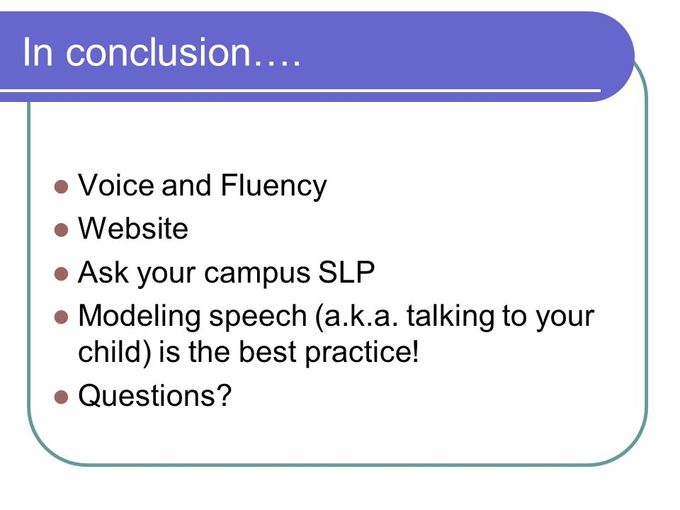 In conclusion…. Voice and Fluency Website Ask your campus SLP Modeling speech (a.k.a.