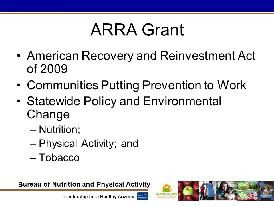 Bureau of Nutrition and Physical Activity Leadership for a Healthy Arizona ARRA Grant American Recovery and Reinvestment Act of 2009 Communities Putting Prevention to Work Statewide Policy and Environmental Change –Nutrition; –Physical Activity; and –Tobacco