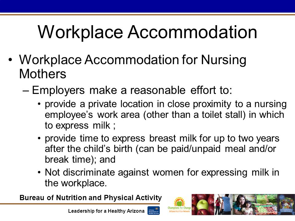 Bureau of Nutrition and Physical Activity Leadership for a Healthy Arizona Workplace Accommodation Workplace Accommodation for Nursing Mothers –Employers make a reasonable effort to: provide a private location in close proximity to a nursing employee's work area (other than a toilet stall) in which to express milk ; provide time to express breast milk for up to two years after the child's birth (can be paid/unpaid meal and/or break time); and Not discriminate against women for expressing milk in the workplace.