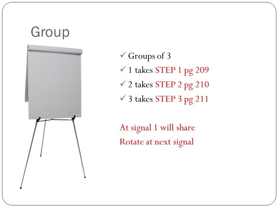 Group Groups of 3 1 takes STEP 1 pg 209 2 takes STEP 2 pg 210 3 takes STEP 3 pg 211 At signal 1 will share Rotate at next signal