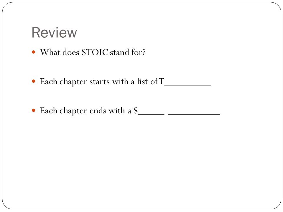 Review What does STOIC stand for? Each chapter starts with a list of T_________ Each chapter ends with a S_____ __________