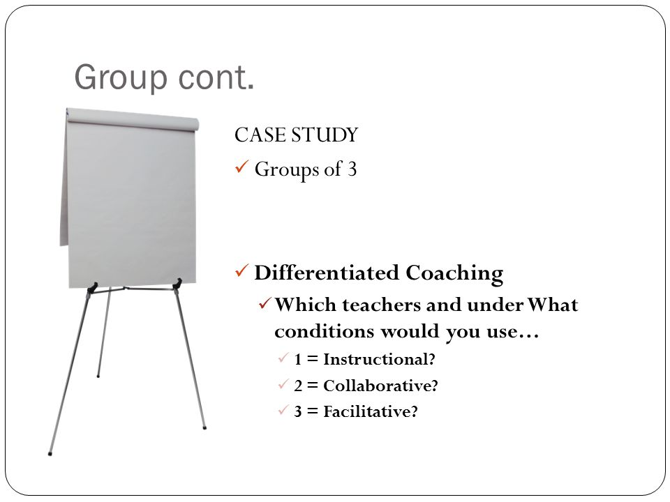 Group cont. CASE STUDY Groups of 3 Differentiated Coaching Which teachers and under What conditions would you use… 1 = Instructional? 2 = Collaborativ