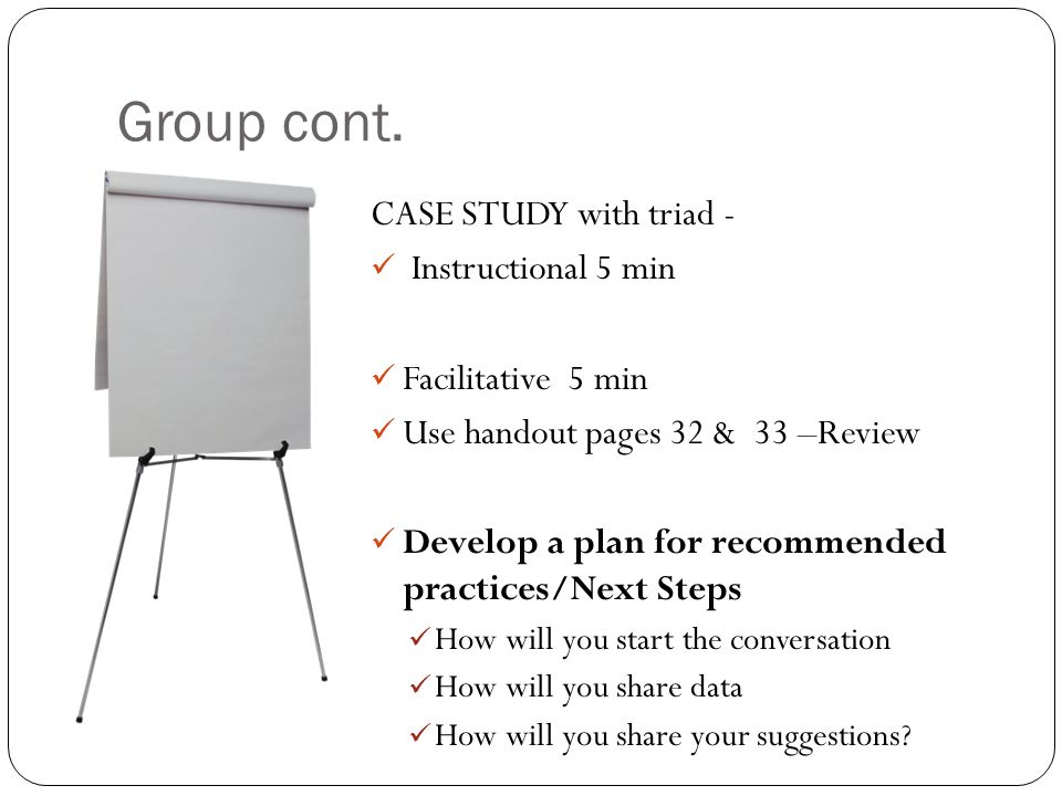 Group cont. CASE STUDY with triad - Instructional 5 min Facilitative 5 min Use handout pages 32 & 33 –Review Develop a plan for recommended practices/