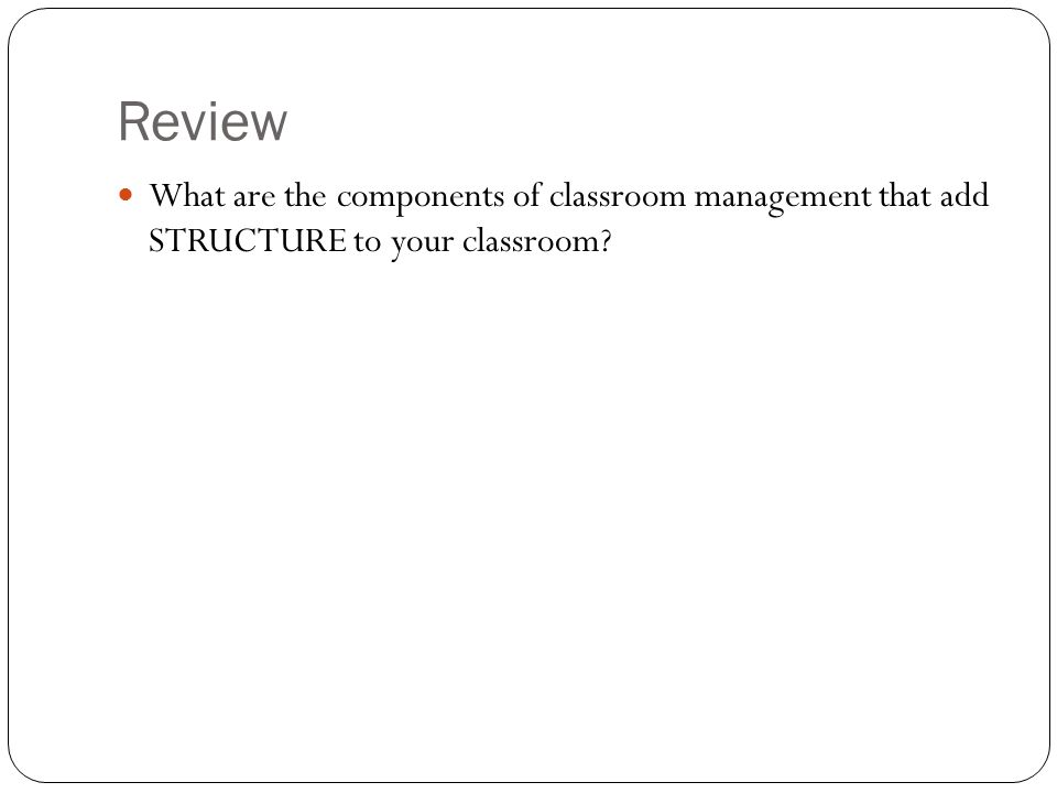 Review What are the components of classroom management that add STRUCTURE to your classroom?