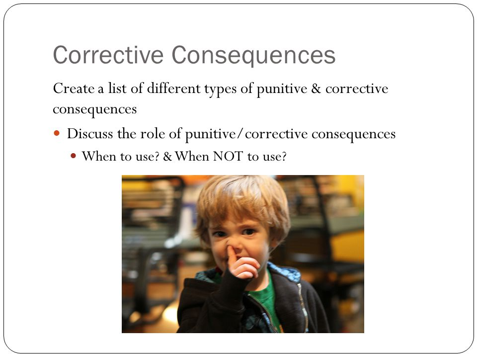 Corrective Consequences Create a list of different types of punitive & corrective consequences Discuss the role of punitive/corrective consequences Wh