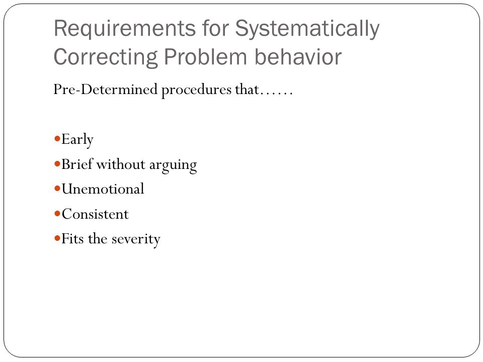 Requirements for Systematically Correcting Problem behavior Pre-Determined procedures that…… Early Brief without arguing Unemotional Consistent Fits t