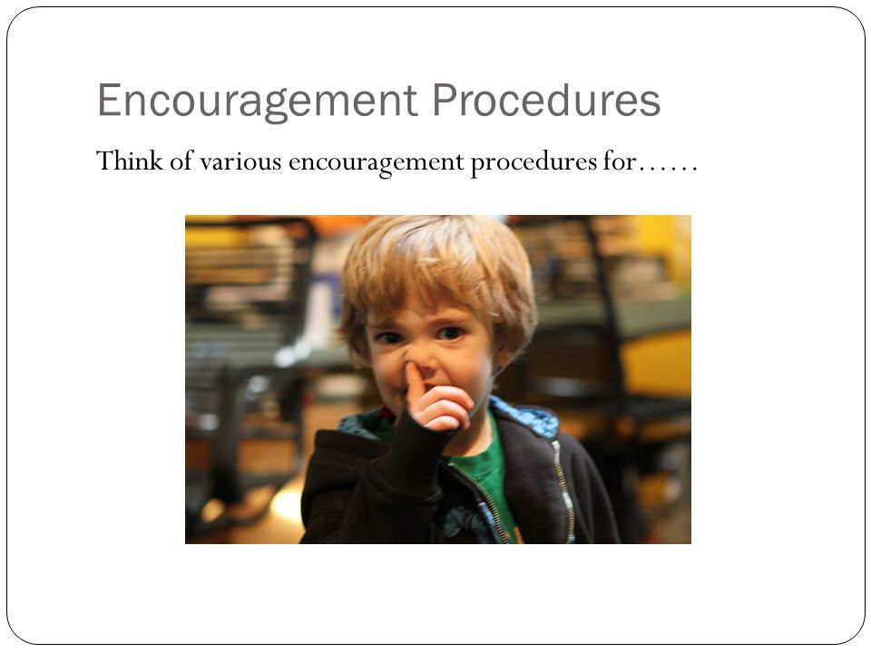 Encouragement Procedures Think of various encouragement procedures for……