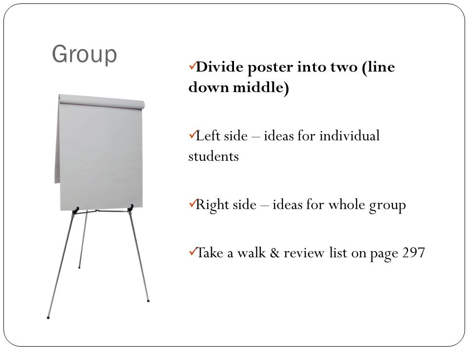 Group Divide poster into two (line down middle) Left side – ideas for individual students Right side – ideas for whole group Take a walk & review list