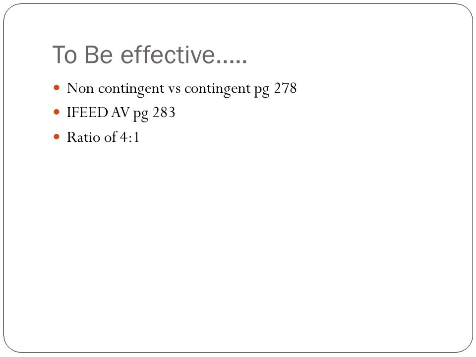 To Be effective….. Non contingent vs contingent pg 278 IFEED AV pg 283 Ratio of 4:1