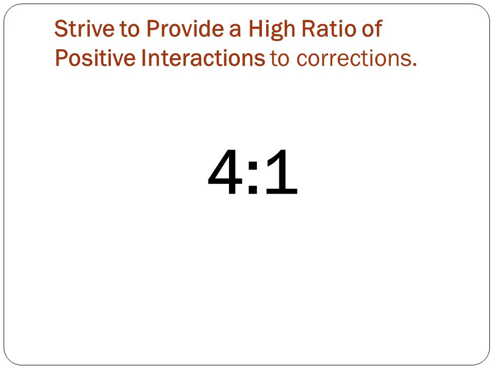 Strive to Provide a High Ratio of Positive Interactions to corrections. 4:1