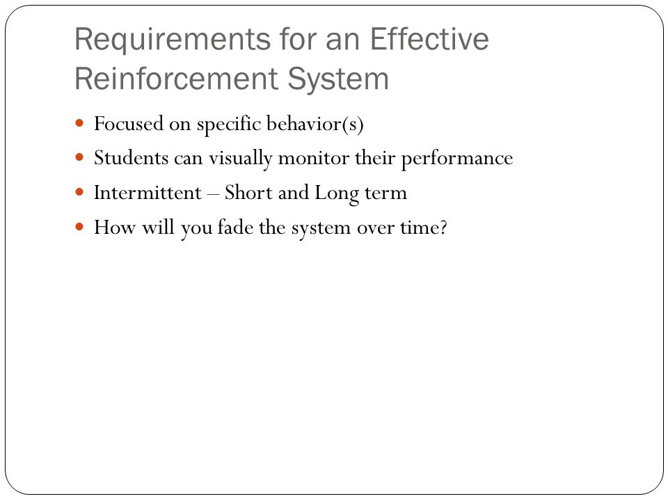 Requirements for an Effective Reinforcement System Focused on specific behavior(s) Students can visually monitor their performance Intermittent – Shor