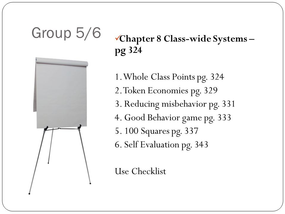 Group 5/6 Chapter 8 Class-wide Systems – pg 324 1. Whole Class Points pg. 324 2. Token Economies pg. 329 3. Reducing misbehavior pg. 331 4. Good Behav