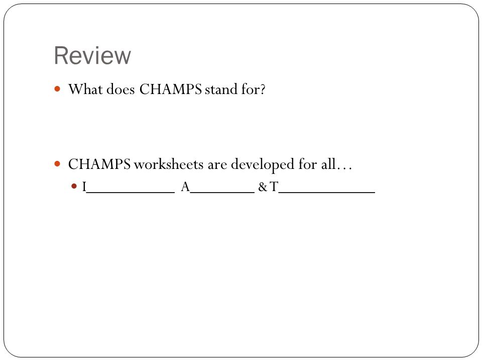 Review What does CHAMPS stand for? CHAMPS worksheets are developed for all… I___________ A________ & T____________