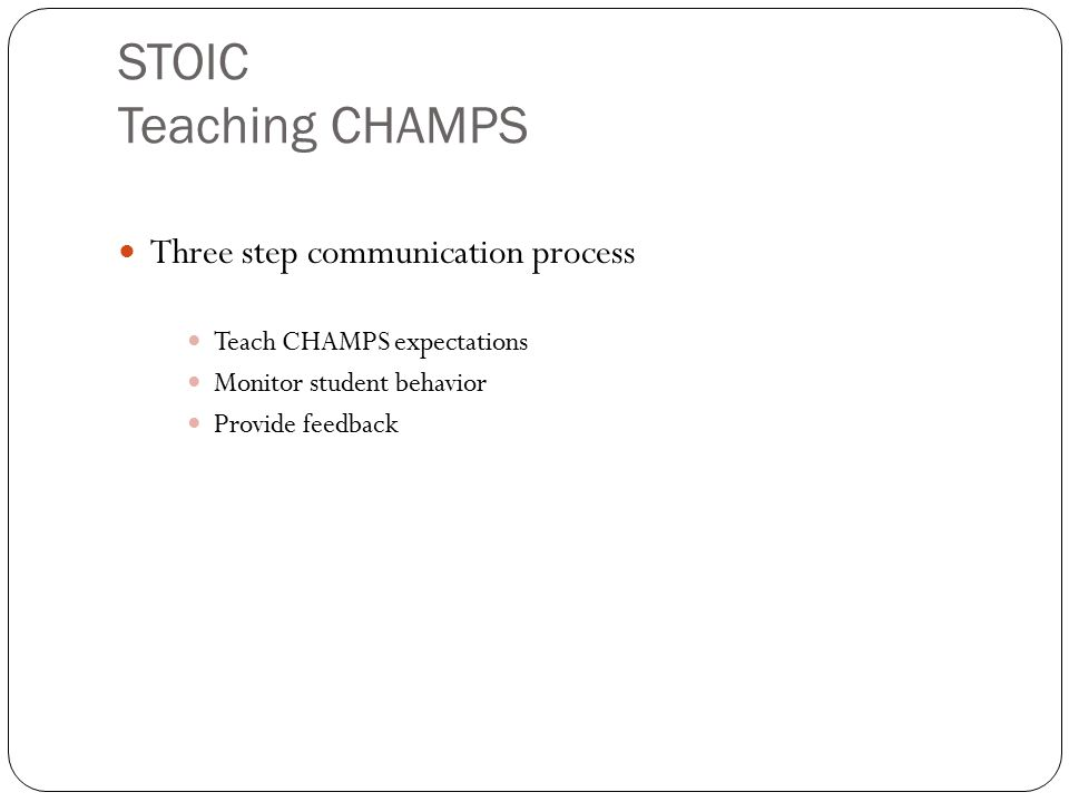 STOIC Teaching CHAMPS Three step communication process Teach CHAMPS expectations Monitor student behavior Provide feedback