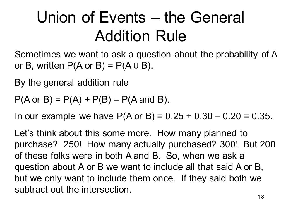 18 Union of Events – the General Addition Rule Sometimes we want to ask a question about the probability of A or B, written P(A or B) = P(A ⋃ B).