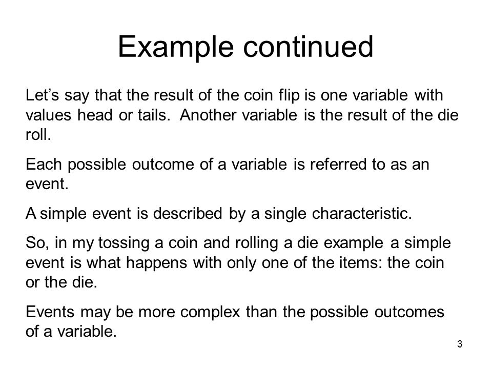 3 Example continued Let's say that the result of the coin flip is one variable with values head or tails.