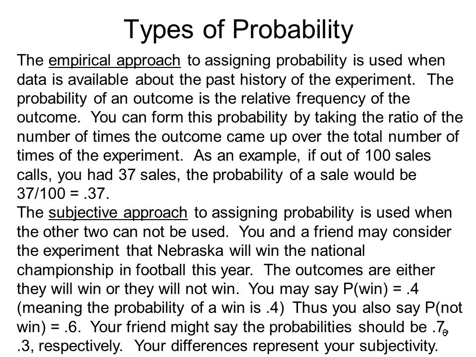 6 Types of Probability The empirical approach to assigning probability is used when data is available about the past history of the experiment.