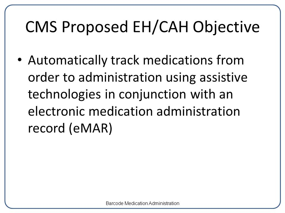 CMS Proposed EH/CAH Objective Automatically track medications from order to administration using assistive technologies in conjunction with an electronic medication administration record (eMAR) Barcode Medication Administration