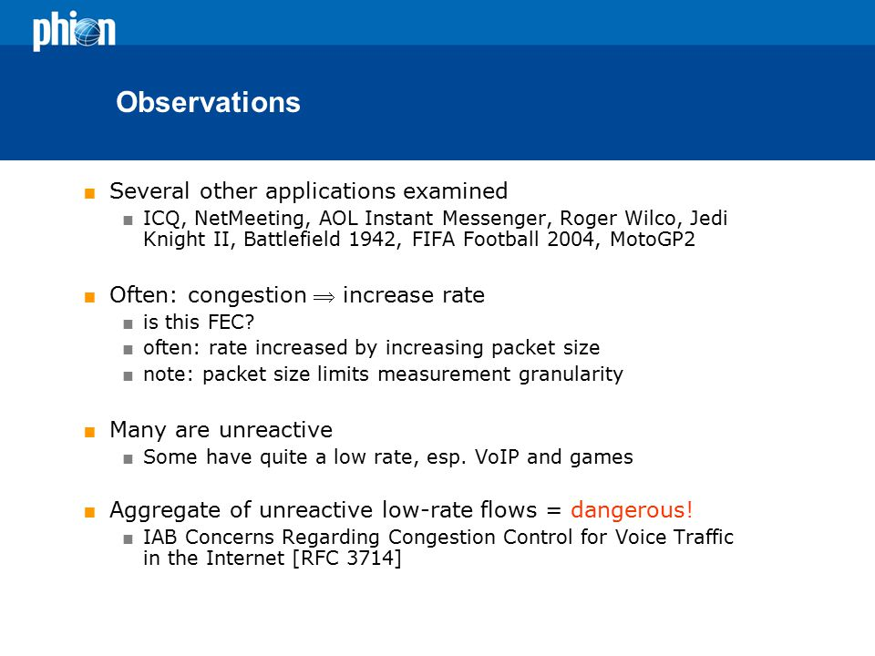 Observations  Several other applications examined  ICQ, NetMeeting, AOL Instant Messenger, Roger Wilco, Jedi Knight II, Battlefield 1942, FIFA Football 2004, MotoGP2  Often: congestion  increase rate  is this FEC.