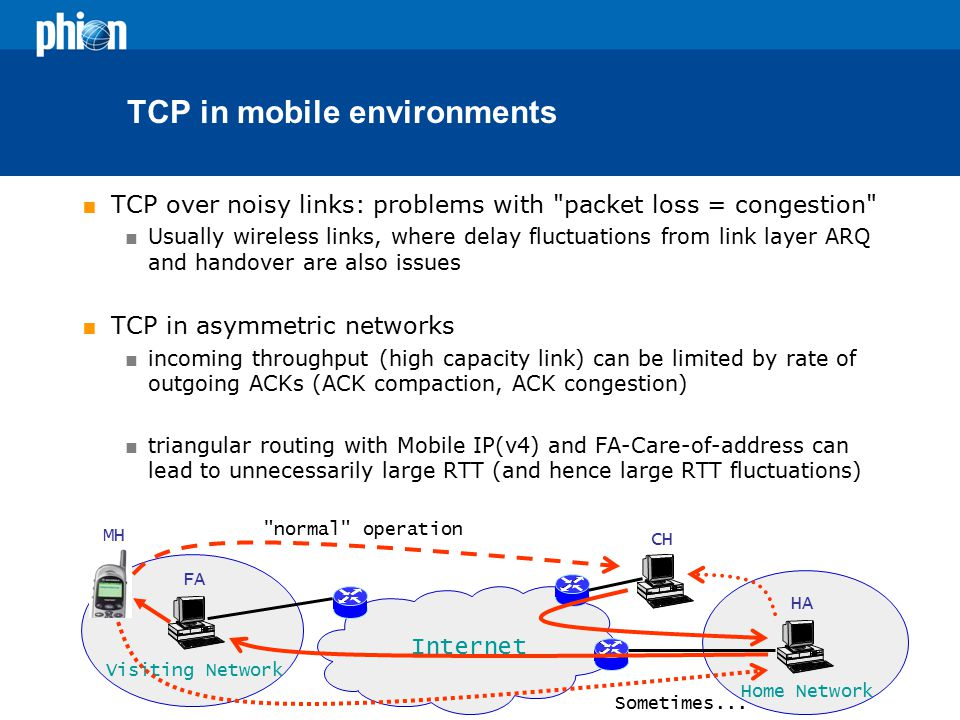 TCP in mobile environments  TCP over noisy links: problems with packet loss = congestion  Usually wireless links, where delay fluctuations from link layer ARQ and handover are also issues  TCP in asymmetric networks  incoming throughput (high capacity link) can be limited by rate of outgoing ACKs (ACK compaction, ACK congestion)  triangular routing with Mobile IP(v4) and FA-Care-of-address can lead to unnecessarily large RTT (and hence large RTT fluctuations) Internet Visiting Network Home Network HA FA CH MH normal operation Sometimes...