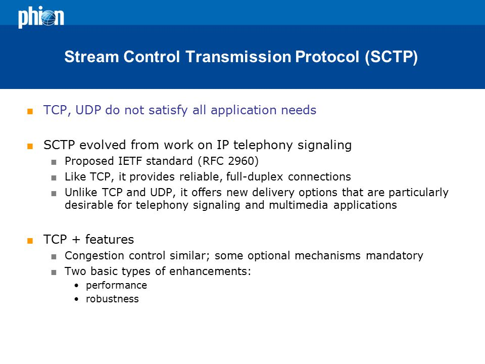 Stream Control Transmission Protocol (SCTP)  TCP, UDP do not satisfy all application needs  SCTP evolved from work on IP telephony signaling  Proposed IETF standard (RFC 2960)  Like TCP, it provides reliable, full-duplex connections  Unlike TCP and UDP, it offers new delivery options that are particularly desirable for telephony signaling and multimedia applications  TCP + features  Congestion control similar; some optional mechanisms mandatory  Two basic types of enhancements: performance robustness