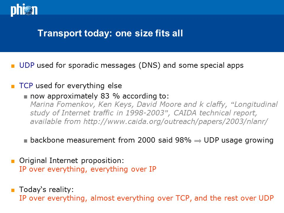 Transport today: one size fits all  UDP used for sporadic messages (DNS) and some special apps  TCP used for everything else  now approximately 83 % according to: Marina Fomenkov, Ken Keys, David Moore and k claffy, Longitudinal study of Internet traffic in 1998-2003 , CAIDA technical report, available from http://www.caida.org/outreach/papers/2003/nlanr/  backbone measurement from 2000 said 98%  UDP usage growing  Original Internet proposition: IP over everything, everything over IP  Today's reality: IP over everything, almost everything over TCP, and the rest over UDP