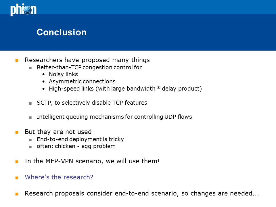 Conclusion  Researchers have proposed many things  Better-than-TCP congestion control for Noisy links Asymmetric connections High-speed links (with large bandwidth * delay product)  SCTP, to selectively disable TCP features  Intelligent queuing mechanisms for controlling UDP flows  But they are not used  End-to-end deployment is tricky  often: chicken - egg problem  In the MEP-VPN scenario, we will use them.
