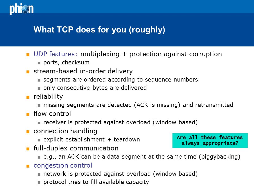 What TCP does for you (roughly)  UDP features: multiplexing + protection against corruption  ports, checksum  stream-based in-order delivery  segments are ordered according to sequence numbers  only consecutive bytes are delivered  reliability  missing segments are detected (ACK is missing) and retransmitted  flow control  receiver is protected against overload (window based)  connection handling  explicit establishment + teardown  full-duplex communication  e.g., an ACK can be a data segment at the same time (piggybacking)  congestion control  network is protected against overload (window based)  protocol tries to fill available capacity Are all these features always appropriate?