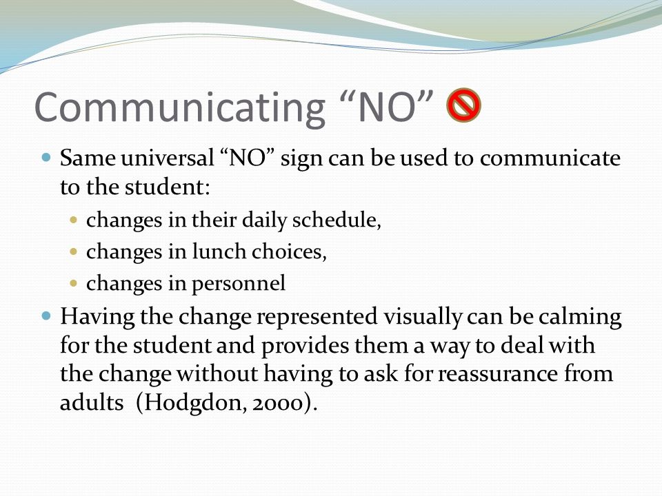 Communicating NO Same universal NO sign can be used to communicate to the student: changes in their daily schedule, changes in lunch choices, changes in personnel Having the change represented visually can be calming for the student and provides them a way to deal with the change without having to ask for reassurance from adults (Hodgdon, 2000).
