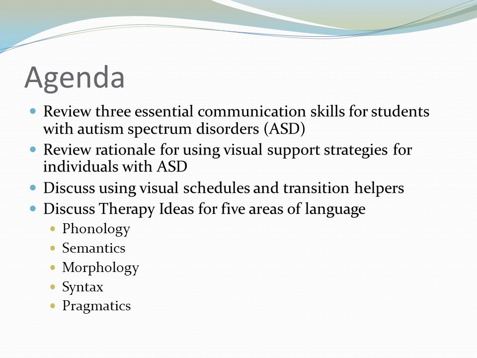 Agenda Review three essential communication skills for students with autism spectrum disorders (ASD) Review rationale for using visual support strategies for individuals with ASD Discuss using visual schedules and transition helpers Discuss Therapy Ideas for five areas of language Phonology Semantics Morphology Syntax Pragmatics