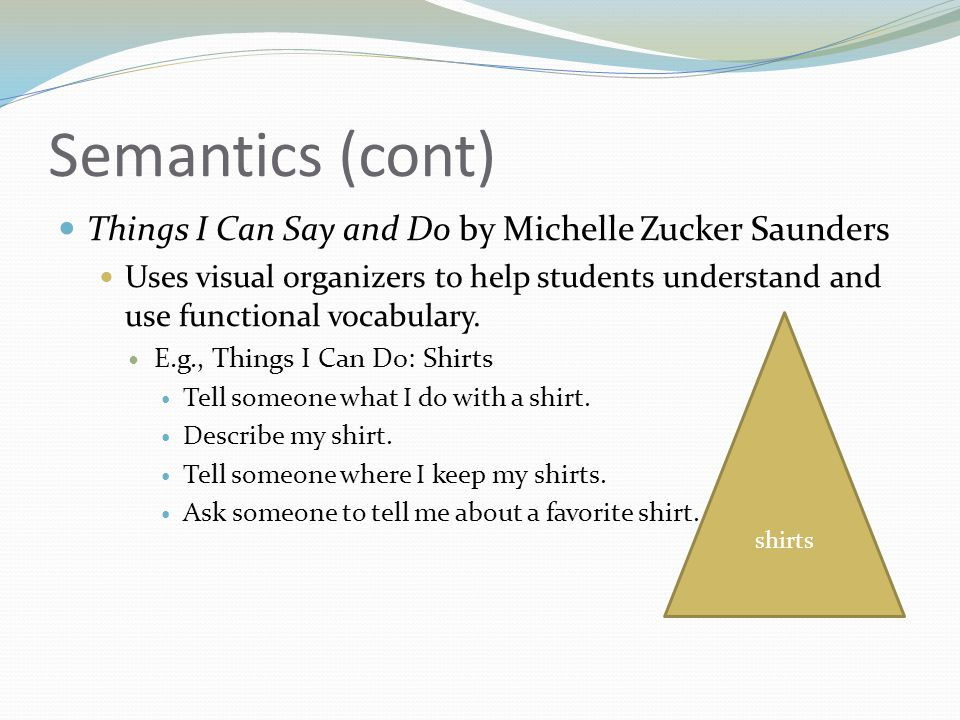 Semantics (cont) Things I Can Say and Do by Michelle Zucker Saunders Uses visual organizers to help students understand and use functional vocabulary.