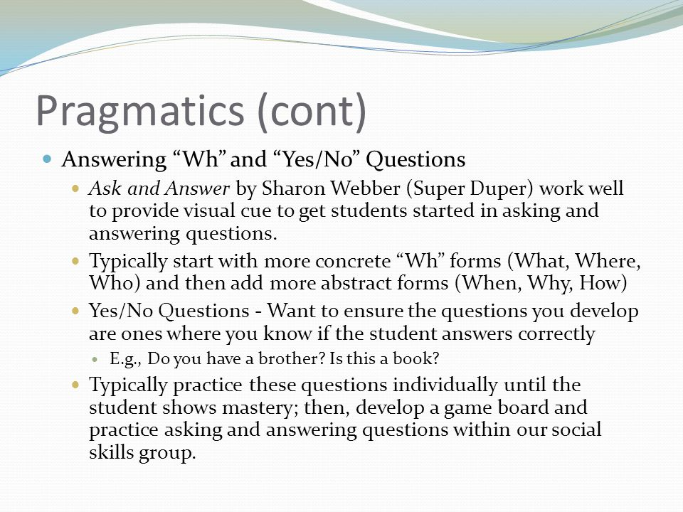 Pragmatics (cont) Answering Wh and Yes/No Questions Ask and Answer by Sharon Webber (Super Duper) work well to provide visual cue to get students started in asking and answering questions.
