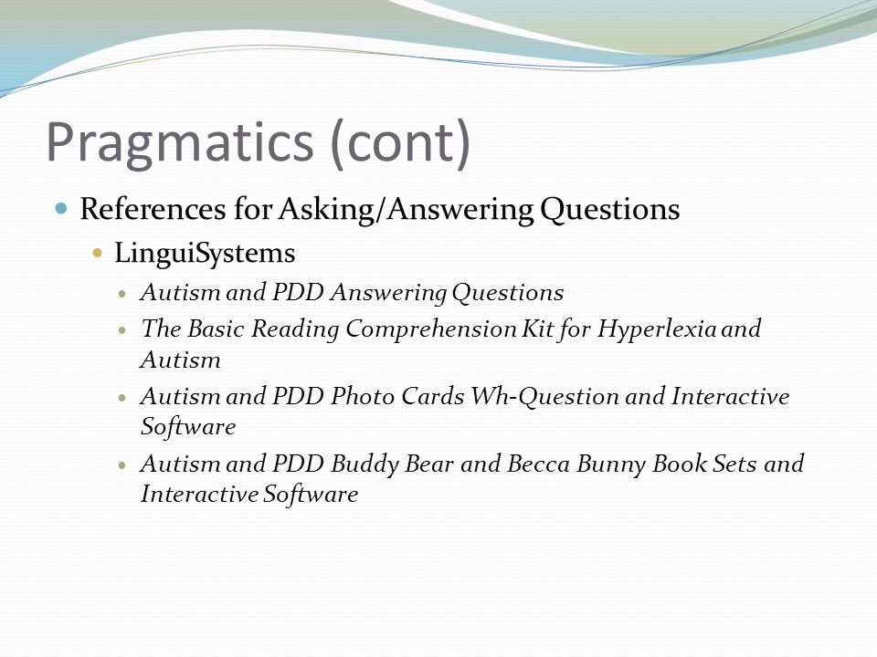 Pragmatics (cont) References for Asking/Answering Questions LinguiSystems Autism and PDD Answering Questions The Basic Reading Comprehension Kit for Hyperlexia and Autism Autism and PDD Photo Cards Wh-Question and Interactive Software Autism and PDD Buddy Bear and Becca Bunny Book Sets and Interactive Software