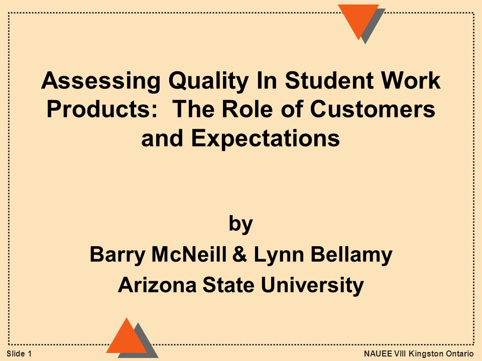 NAUEE VIII Kingston OntarioSlide 1 Assessing Quality In Student Work Products: The Role of Customers and Expectations by Barry McNeill & Lynn Bellamy Arizona State University