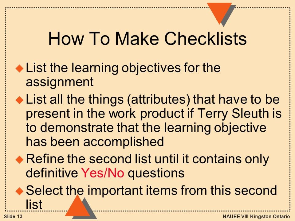 NAUEE VIII Kingston OntarioSlide 13 How To Make Checklists u List the learning objectives for the assignment u List all the things (attributes) that have to be present in the work product if Terry Sleuth is to demonstrate that the learning objective has been accomplished u Refine the second list until it contains only definitive Yes/No questions u Select the important items from this second list