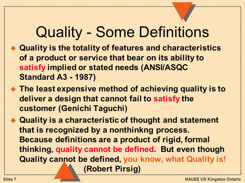 NAUEE VIII Kingston OntarioSlide 7 Quality - Some Definitions u Quality is the totality of features and characteristics of a product or service that bear on its ability to satisfy implied or stated needs (ANSI/ASQC Standard A3 - 1987) u The least expensive method of achieving quality is to deliver a design that cannot fail to satisfy the customer (Genichi Taguchi) u Quality is a characteristic of thought and statement that is recognized by a nonthinkng process.
