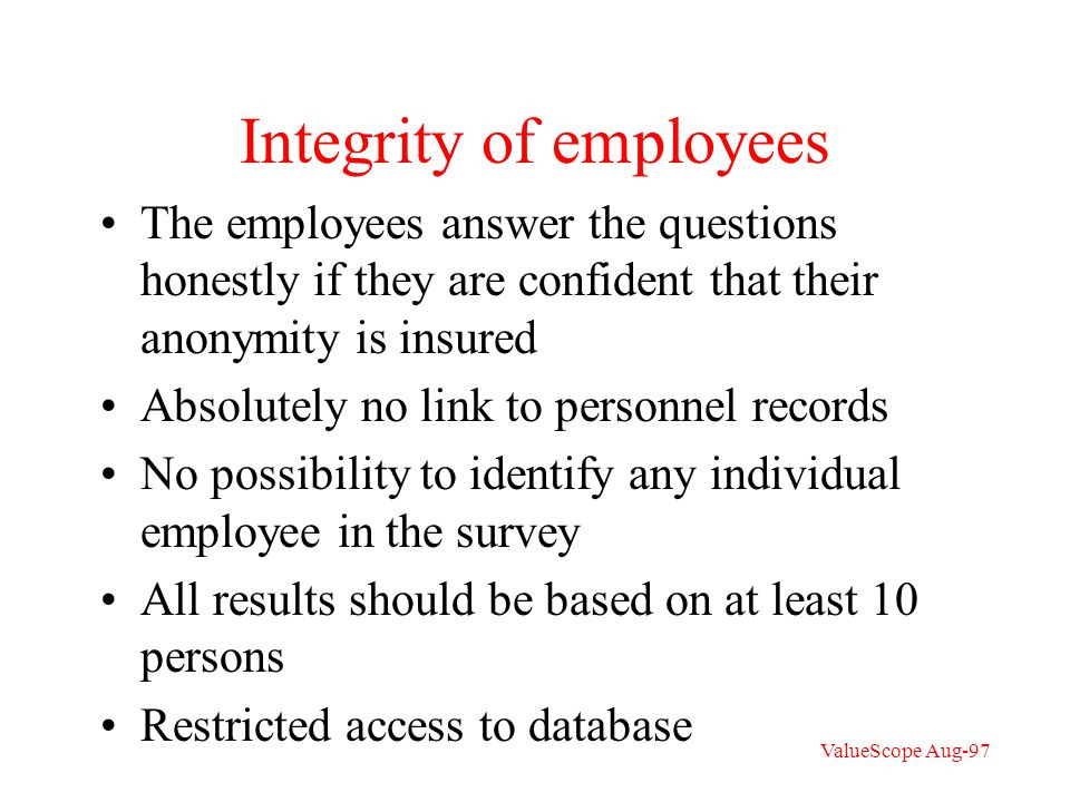 Integrity of employees The employees answer the questions honestly if they are confident that their anonymity is insured Absolutely no link to personnel records No possibility to identify any individual employee in the survey All results should be based on at least 10 persons Restricted access to database ValueScope Aug-97