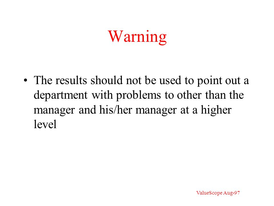 Warning The results should not be used to point out a department with problems to other than the manager and his/her manager at a higher level ValueScope Aug-97