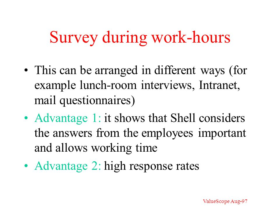 Survey during work-hours This can be arranged in different ways (for example lunch-room interviews, Intranet, mail questionnaires) Advantage 1: it shows that Shell considers the answers from the employees important and allows working time Advantage 2: high response rates ValueScope Aug-97