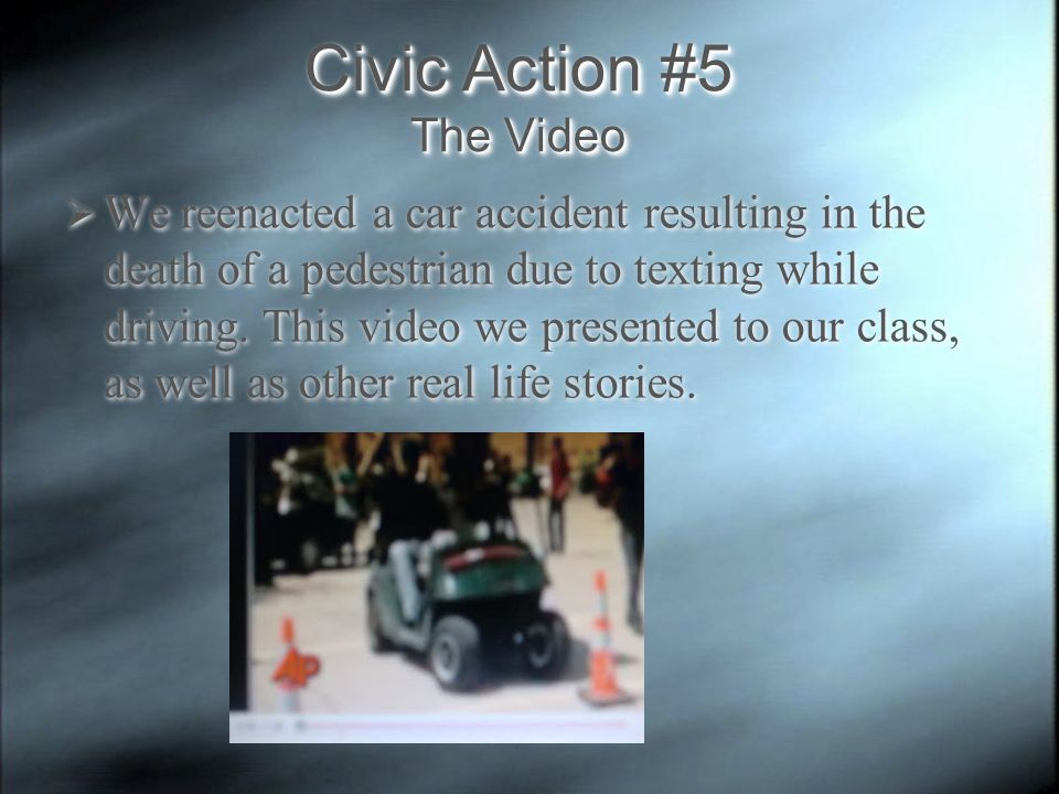 Civic Action #5 The Video  We reenacted a car accident resulting in the death of a pedestrian due to texting while driving.