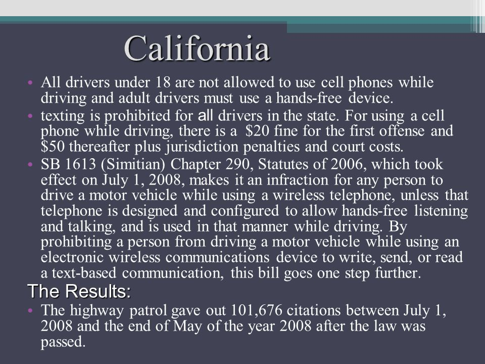 California All drivers under 18 are not allowed to use cell phones while driving and adult drivers must use a hands-free device.