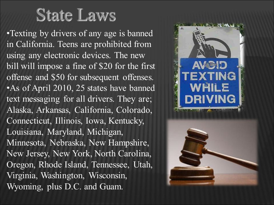 State Laws Texting by drivers of any age is banned in California. Teens are prohibited from using any electronic devices. The new bill will impose a f
