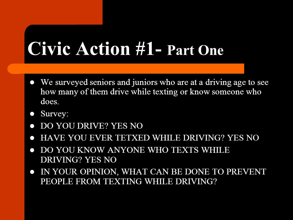 Civic Action #1- Part One We surveyed seniors and juniors who are at a driving age to see how many of them drive while texting or know someone who does.
