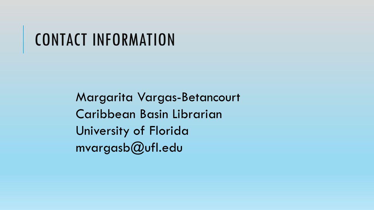 CONTACT INFORMATION Margarita Vargas-Betancourt Caribbean Basin Librarian University of Florida mvargasb@ufl.edu