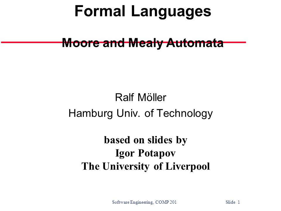 Software Engineering, COMP 201 Slide 1 Automata and Formal Languages Moore and Mealy Automata Ralf Möller Hamburg Univ.