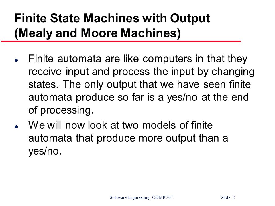 Software Engineering, COMP 201 Slide 2 Finite State Machines with Output (Mealy and Moore Machines) l Finite automata are like computers in that they receive input and process the input by changing states.