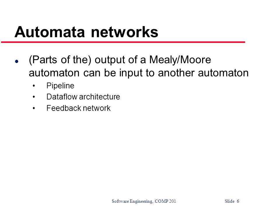 Software Engineering, COMP 201 Slide 6 Automata networks l (Parts of the) output of a Mealy/Moore automaton can be input to another automaton Pipeline Dataflow architecture Feedback network