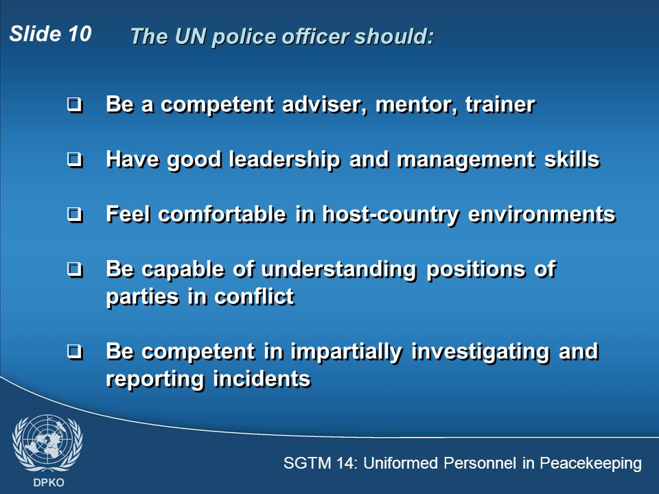 SGTM 14: Uniformed Personnel in Peacekeeping Slide 10  Be a competent adviser, mentor, trainer  Have good leadership and management skills  Feel comfortable in host-country environments  Be capable of understanding positions of parties in conflict  Be competent in impartially investigating and reporting incidents  Be a competent adviser, mentor, trainer  Have good leadership and management skills  Feel comfortable in host-country environments  Be capable of understanding positions of parties in conflict  Be competent in impartially investigating and reporting incidents The UN police officer should: