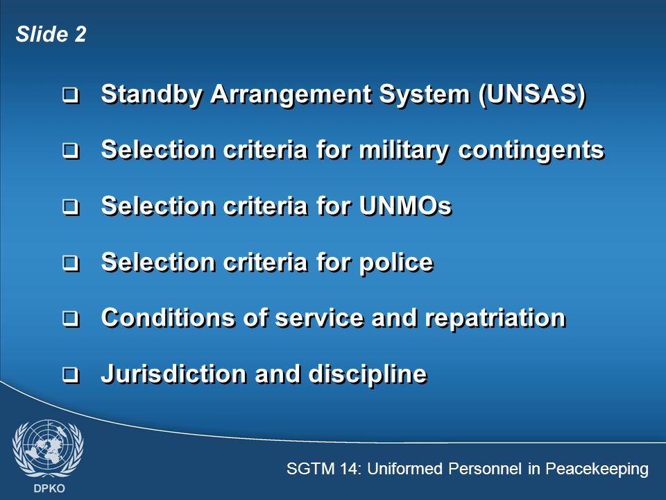 Slide 2  Standby Arrangement System (UNSAS)  Selection criteria for military contingents  Selection criteria for UNMOs  Selection criteria for police  Conditions of service and repatriation  Jurisdiction and discipline  Standby Arrangement System (UNSAS)  Selection criteria for military contingents  Selection criteria for UNMOs  Selection criteria for police  Conditions of service and repatriation  Jurisdiction and discipline