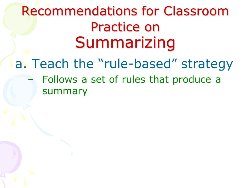 Recommendations for Classroom Practice on Summarizing a.Teach the rule-based strategy –Follows a set of rules that produce a summary